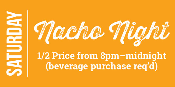 Saturday Nacho Night 1/2 Price from 8pm – midnight (beverage purchase req'd)