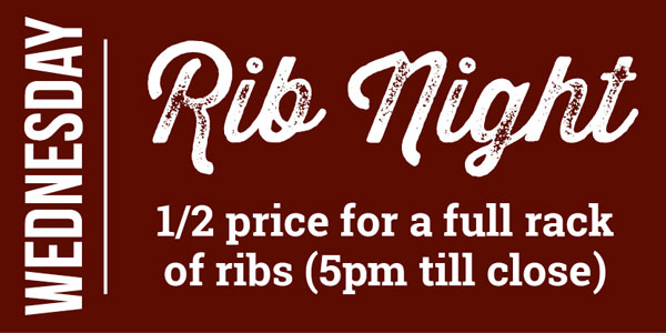 Wednesday - Rib Night 1/2 price for a full rack of ribs (5pm till close)